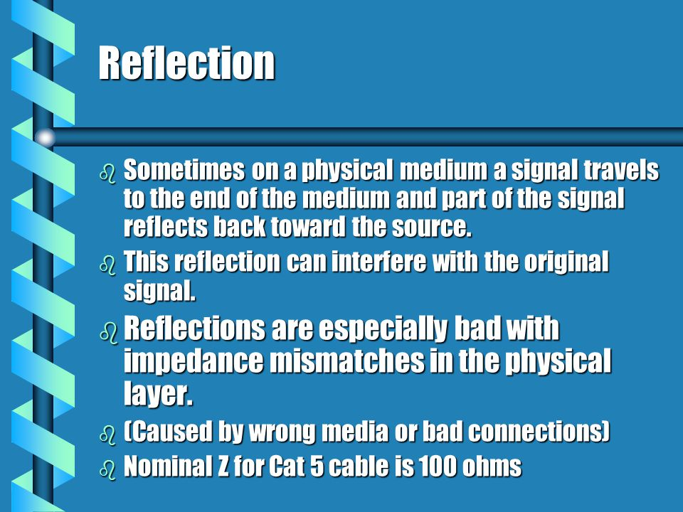 Reflection b Sometimes on a physical medium a signal travels to the end of the medium and part of the signal reflects back toward the source.