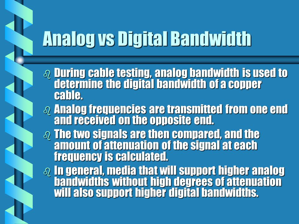 Analog vs Digital Bandwidth b During cable testing, analog bandwidth is used to determine the digital bandwidth of a copper cable.