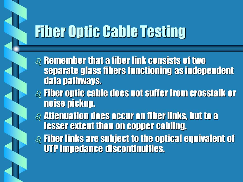 Fiber Optic Cable Testing b Remember that a fiber link consists of two separate glass fibers functioning as independent data pathways.