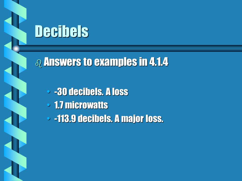 Decibels b Answers to examples in 4.1.4 -30 decibels. A loss-30 decibels. A loss 1.7 microwatts1.7 microwatts -113.9 decibels. A major loss.-113.9 dec