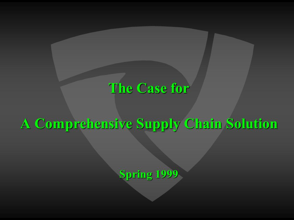 The Case for A Comprehensive Supply Chain Solution Spring 1999
