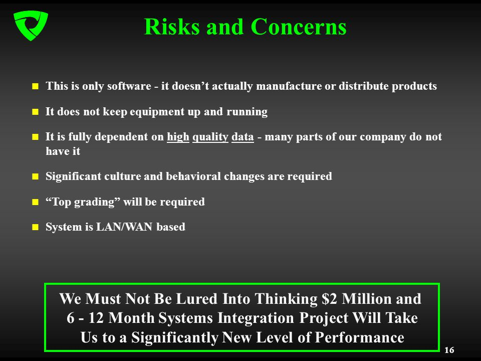 16 Risks and Concerns This is only software - it doesnt actually manufacture or distribute products It does not keep equipment up and running It is fully dependent on high quality data - many parts of our company do not have it Significant culture and behavioral changes are required Top grading will be required System is LAN/WAN based We Must Not Be Lured Into Thinking $2 Million and 6 - 12 Month Systems Integration Project Will Take Us to a Significantly New Level of Performance