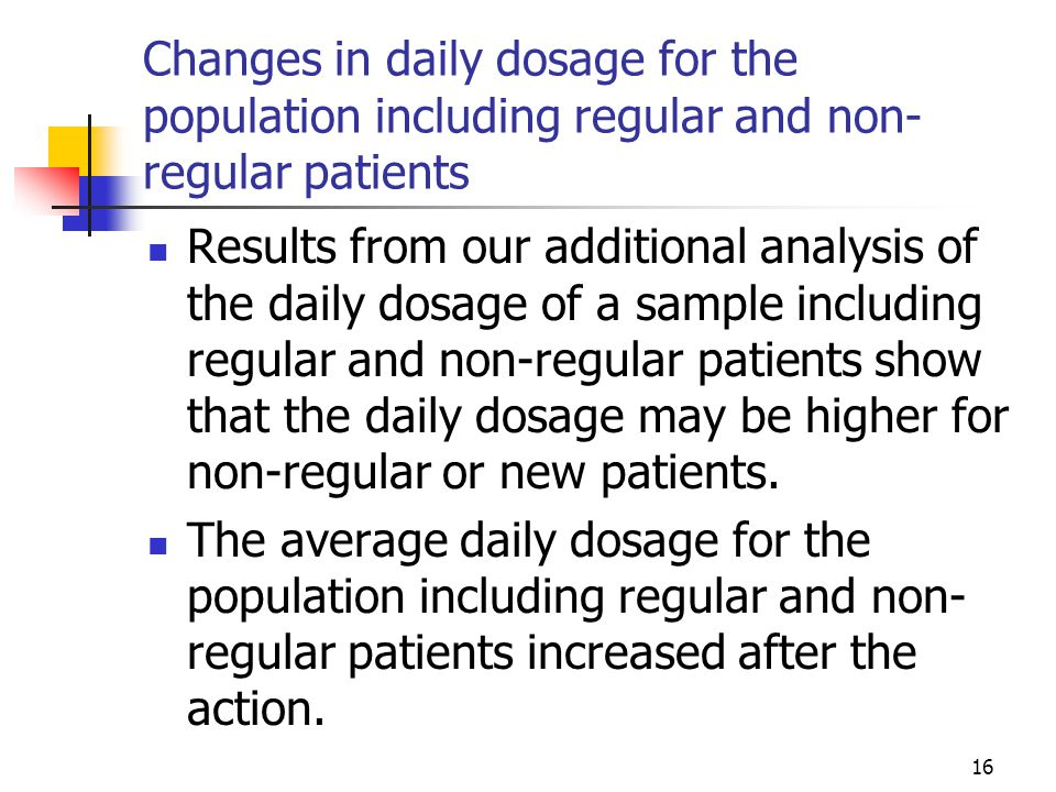 16 Changes in daily dosage for the population including regular and non- regular patients Results from our additional analysis of the daily dosage of a sample including regular and non-regular patients show that the daily dosage may be higher for non-regular or new patients.