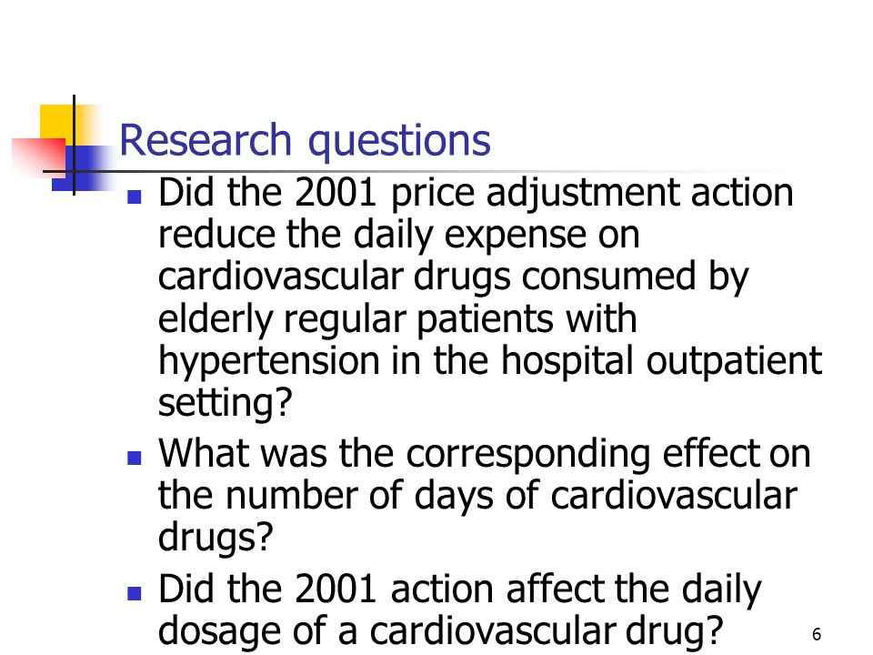 6 Research questions Did the 2001 price adjustment action reduce the daily expense on cardiovascular drugs consumed by elderly regular patients with hypertension in the hospital outpatient setting.