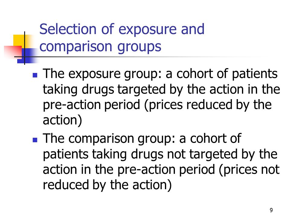 9 Selection of exposure and comparison groups The exposure group: a cohort of patients taking drugs targeted by the action in the pre-action period (prices reduced by the action) The comparison group: a cohort of patients taking drugs not targeted by the action in the pre-action period (prices not reduced by the action)