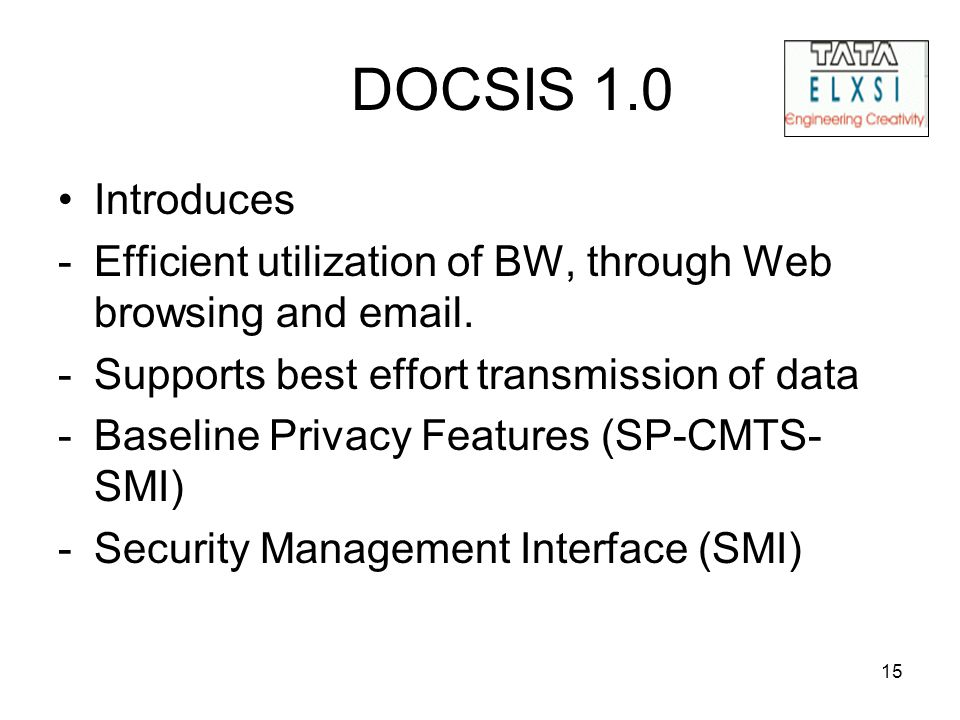 15 DOCSIS 1.0 Introduces -Efficient utilization of BW, through Web browsing and email. -Supports best effort transmission of data -Baseline Privacy Fe