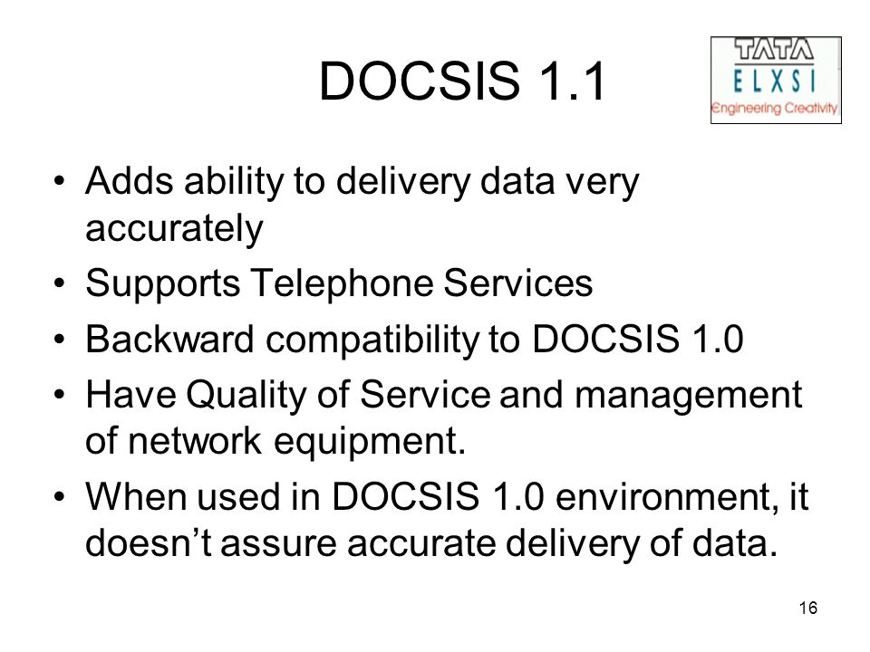 16 DOCSIS 1.1 Adds ability to delivery data very accurately Supports Telephone Services Backward compatibility to DOCSIS 1.0 Have Quality of Service a