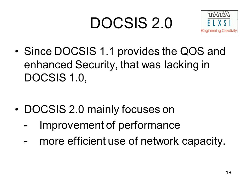 18 DOCSIS 2.0 Since DOCSIS 1.1 provides the QOS and enhanced Security, that was lacking in DOCSIS 1.0, DOCSIS 2.0 mainly focuses on -Improvement of pe