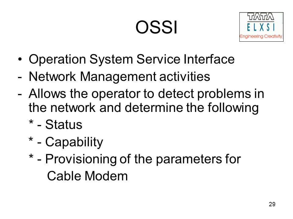29 OSSI Operation System Service Interface -Network Management activities -Allows the operator to detect problems in the network and determine the following * - Status * - Capability * - Provisioning of the parameters for Cable Modem