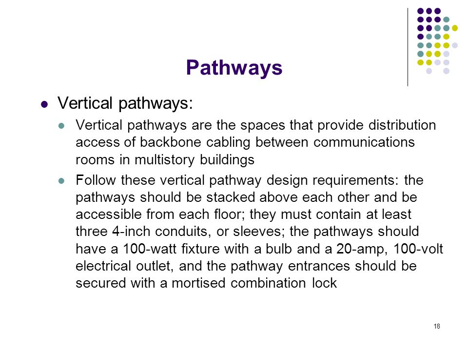 18 Vertical pathways: Vertical pathways are the spaces that provide distribution access of backbone cabling between communications rooms in multistory