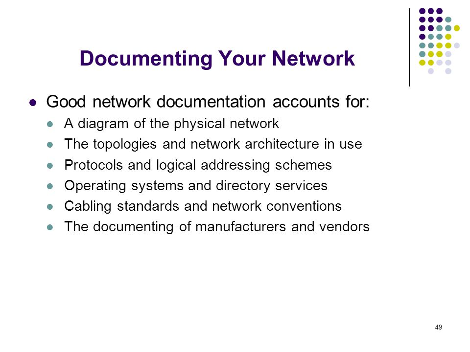 49 Good network documentation accounts for: A diagram of the physical network The topologies and network architecture in use Protocols and logical add