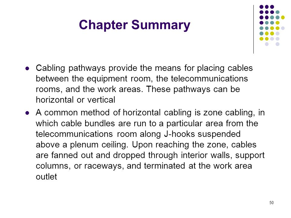 50 Chapter Summary Cabling pathways provide the means for placing cables between the equipment room, the telecommunications rooms, and the work areas.