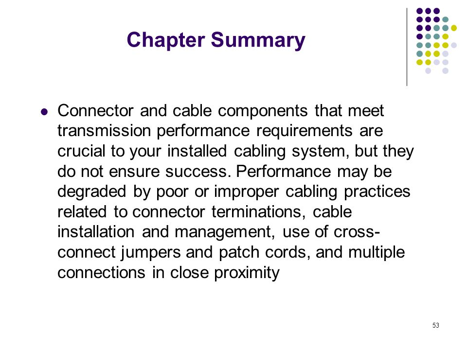 53 Chapter Summary Connector and cable components that meet transmission performance requirements are crucial to your installed cabling system, but th
