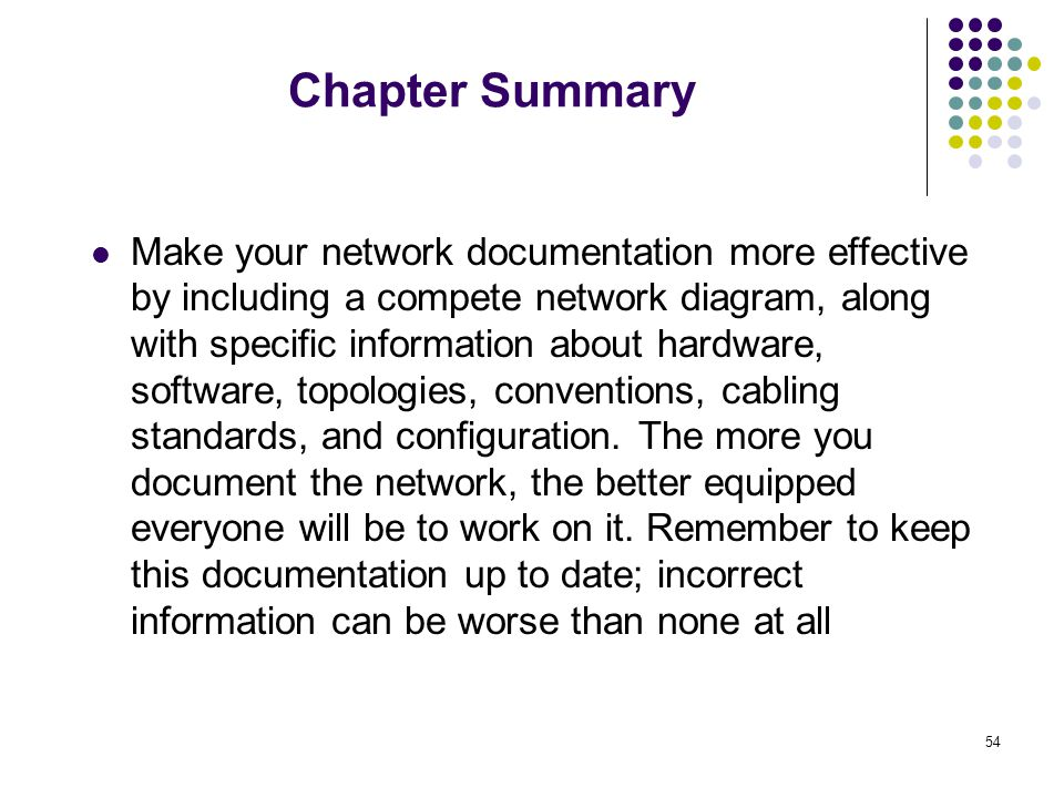 54 Chapter Summary Make your network documentation more effective by including a compete network diagram, along with specific information about hardwa