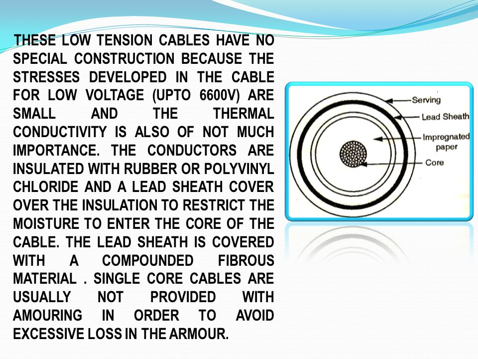 THESE LOW TENSION CABLES HAVE NO SPECIAL CONSTRUCTION BECAUSE THE STRESSES DEVELOPED IN THE CABLE FOR LOW VOLTAGE (UPTO 6600V) ARE SMALL AND THE THERM