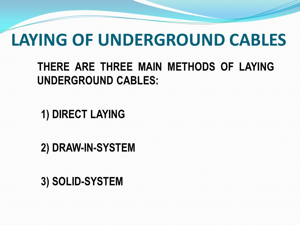 THERE ARE THREE MAIN METHODS OF LAYING UNDERGROUND CABLES: 1) DIRECT LAYING 2) DRAW-IN-SYSTEM 3) SOLID-SYSTEM LAYING OF UNDERGROUND CABLES