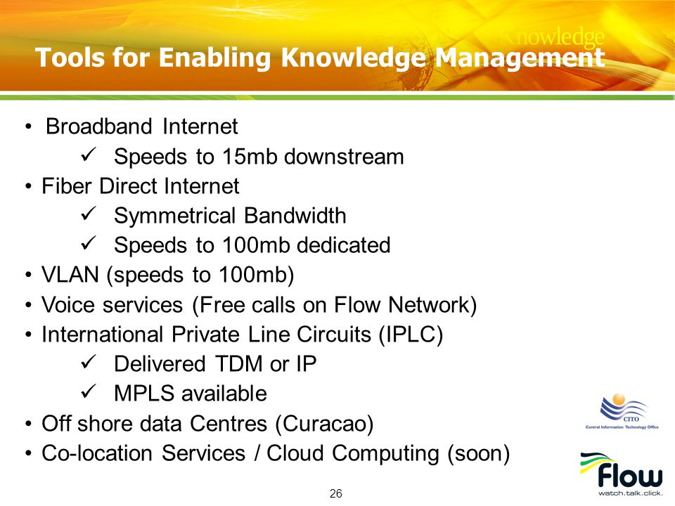 26 Broadband Internet Speeds to 15mb downstream Fiber Direct Internet Symmetrical Bandwidth Speeds to 100mb dedicated VLAN (speeds to 100mb) Voice services (Free calls on Flow Network) International Private Line Circuits (IPLC) Delivered TDM or IP MPLS available Off shore data Centres (Curacao) Co-location Services / Cloud Computing (soon) Tools for Enabling Knowledge Management