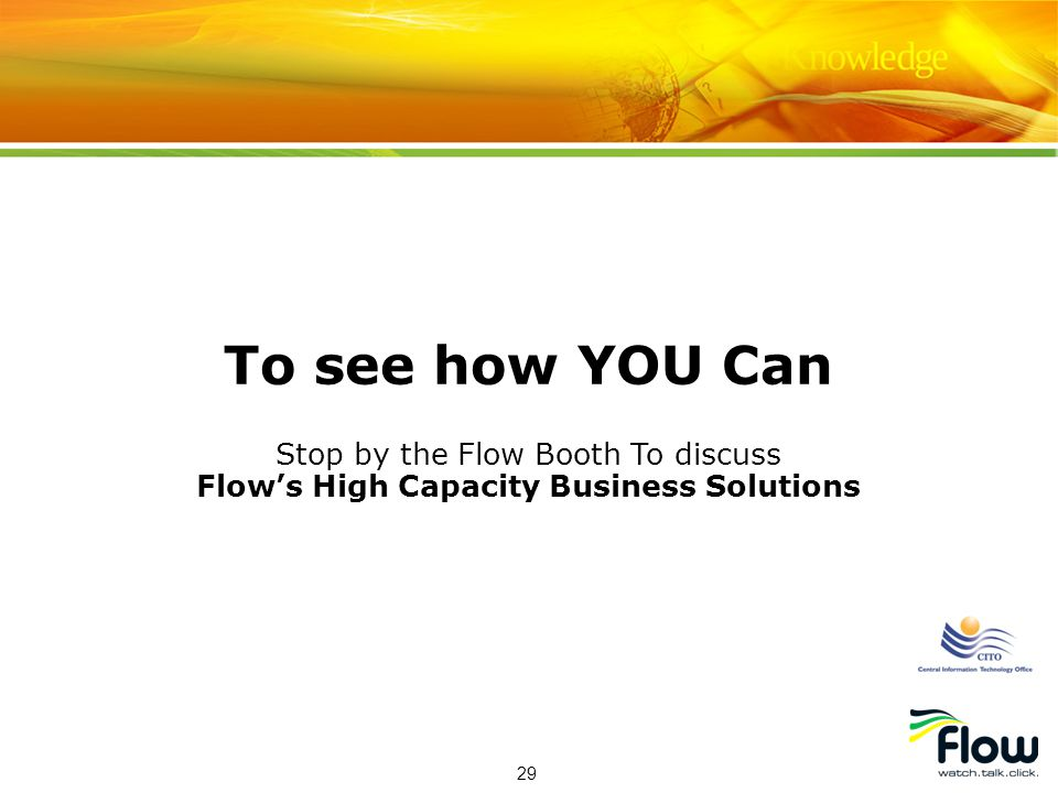 29 To see how YOU Can Stop by the Flow Booth To discuss Flows High Capacity Business Solutions