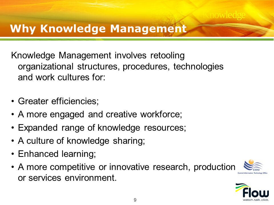 9 Knowledge Management involves retooling organizational structures, procedures, technologies and work cultures for: Greater efficiencies; A more engaged and creative workforce; Expanded range of knowledge resources; A culture of knowledge sharing; Enhanced learning; A more competitive or innovative research, production or services environment.