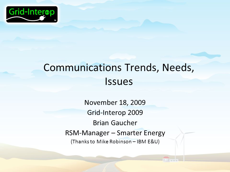 Communications Trends, Needs, Issues November 18, 2009 Grid-Interop 2009 Brian Gaucher RSM-Manager – Smarter Energy (Thanks to Mike Robinson – IBM E&U)
