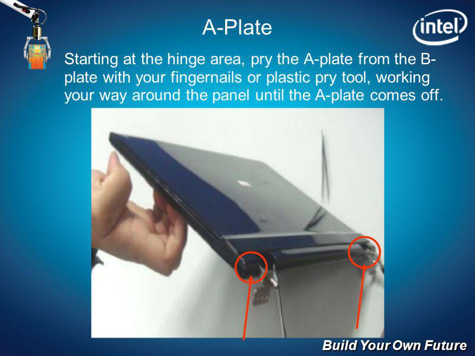 Build Your Own Future A-Plate Starting at the hinge area, pry the A-plate from the B- plate with your fingernails or plastic pry tool, working your wa