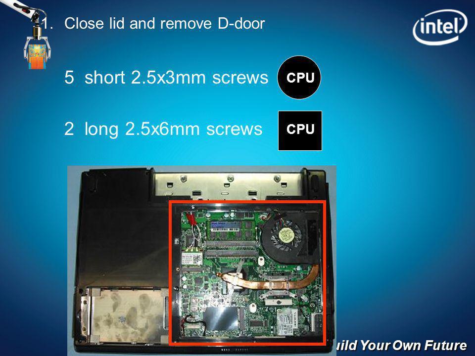 Build Your Own Future Close lid and remove D-door 5 short 2.5x3mm screws 2 long 2.5x6mm screws CPU