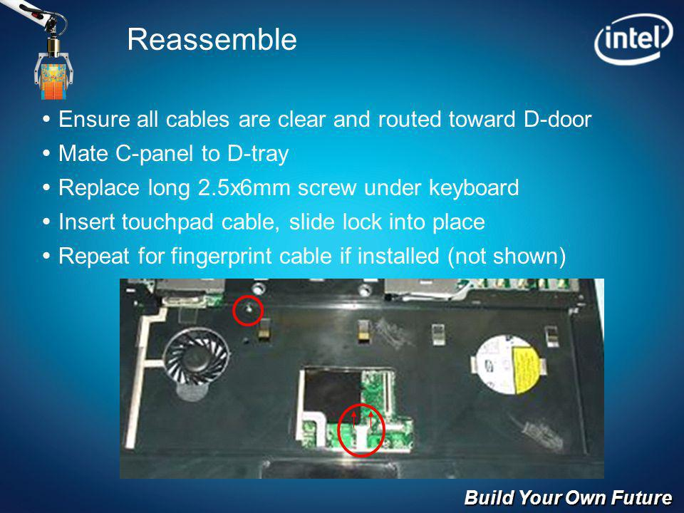 Build Your Own Future Reassemble Ensure all cables are clear and routed toward D-door Mate C-panel to D-tray Replace long 2.5x6mm screw under keyboard