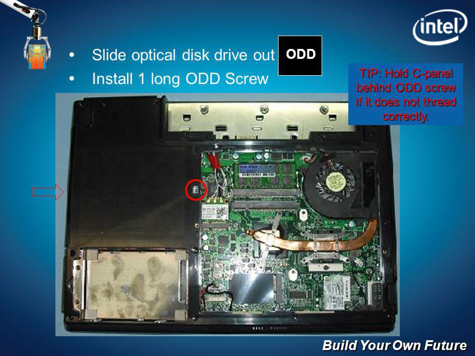 Build Your Own Future Slide optical disk drive out Install 1 long ODD Screw ODD TIP: Hold C-panel behind ODD screw if it does not thread correctly.