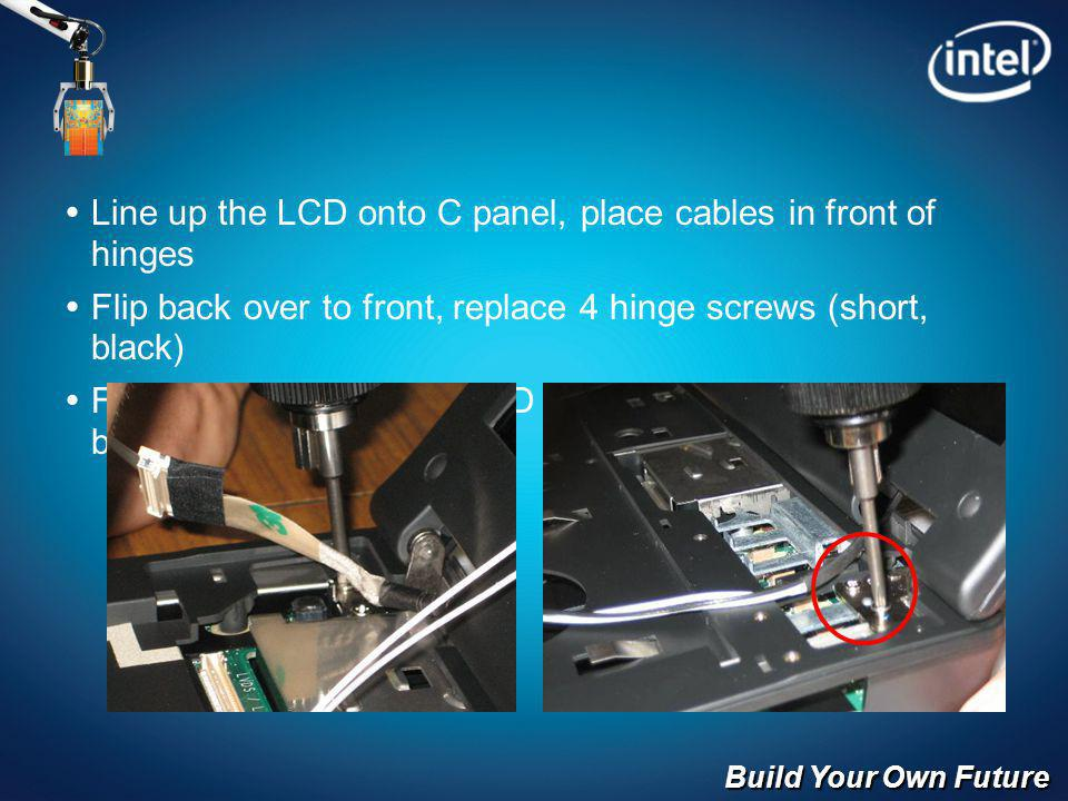 Build Your Own Future Line up the LCD onto C panel, place cables in front of hinges Flip back over to front, replace 4 hinge screws (short, black) Flip over and replace 2 LCD screws (long 2.5x6mm, black)