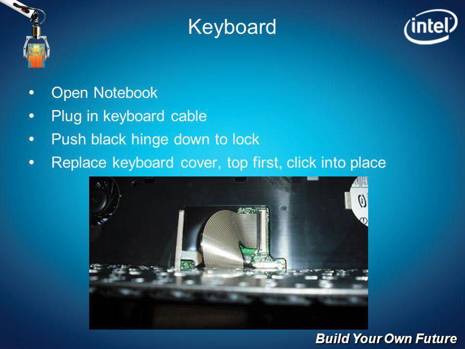 Build Your Own Future Keyboard Open Notebook Plug in keyboard cable Push black hinge down to lock Replace keyboard cover, top first, click into place