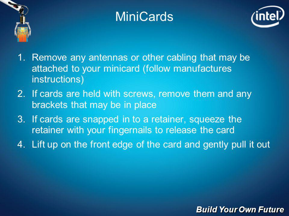 Build Your Own Future MiniCards Remove any antennas or other cabling that may be attached to your minicard (follow manufactures instructions) If cards are held with screws, remove them and any brackets that may be in place If cards are snapped in to a retainer, squeeze the retainer with your fingernails to release the card Lift up on the front edge of the card and gently pull it out