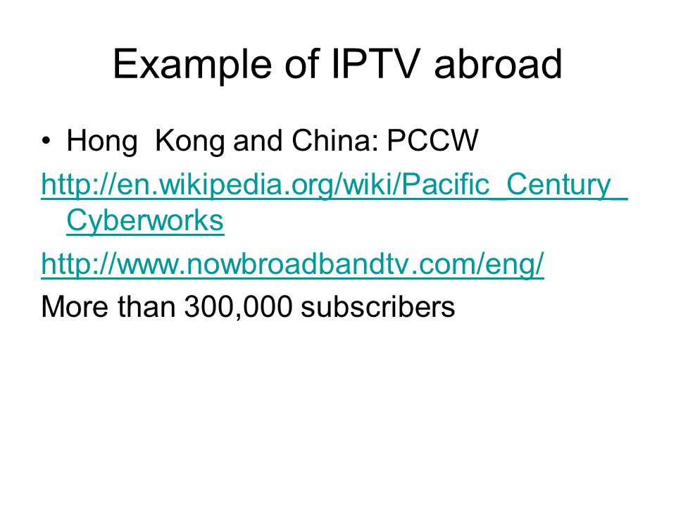 Example of IPTV abroad Hong Kong and China: PCCW http://en.wikipedia.org/wiki/Pacific_Century_ Cyberworks http://www.nowbroadbandtv.com/eng/ More than