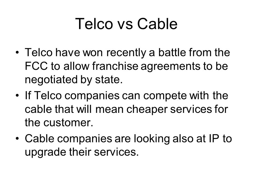 Telco vs Cable Telco have won recently a battle from the FCC to allow franchise agreements to be negotiated by state. If Telco companies can compete w