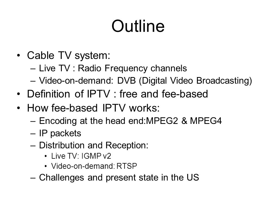 Outline Cable TV system: –Live TV : Radio Frequency channels –Video-on-demand: DVB (Digital Video Broadcasting) Definition of IPTV : free and fee-base