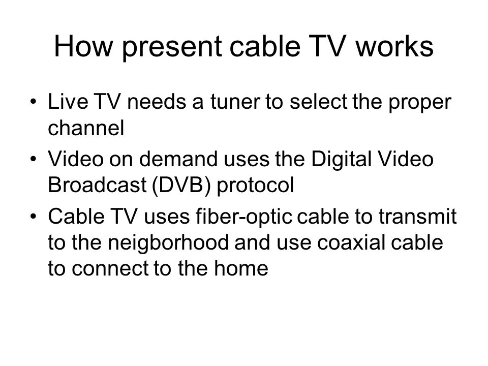 How present cable TV works Live TV needs a tuner to select the proper channel Video on demand uses the Digital Video Broadcast (DVB) protocol Cable TV