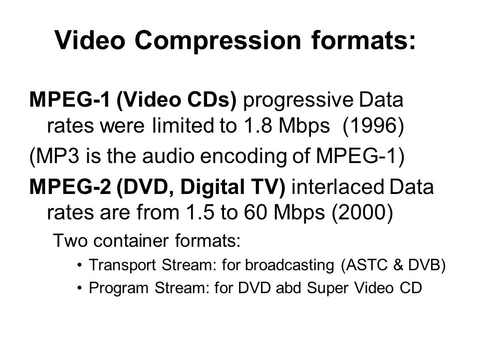 Video Compression formats: MPEG-1 (Video CDs) progressive Data rates were limited to 1.8 Mbps (1996) (MP3 is the audio encoding of MPEG-1) MPEG-2 (DVD