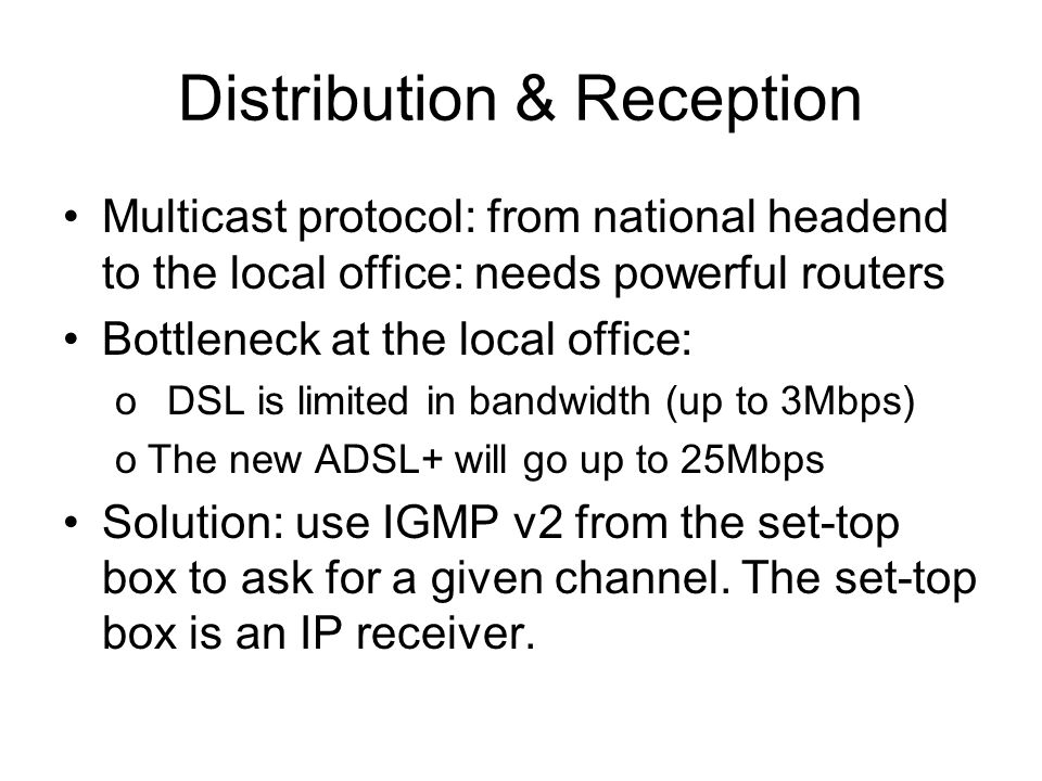 Distribution & Reception Multicast protocol: from national headend to the local office: needs powerful routers Bottleneck at the local office: oDSL is
