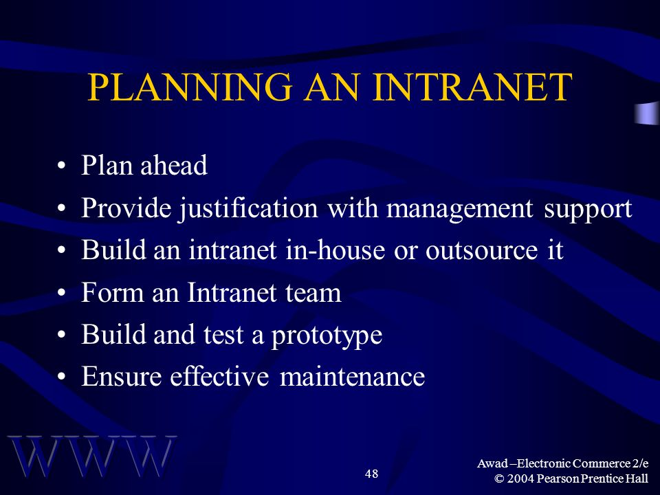 Awad –Electronic Commerce 2/e © 2004 Pearson Prentice Hall 48 PLANNING AN INTRANET Plan ahead Provide justification with management support Build an i