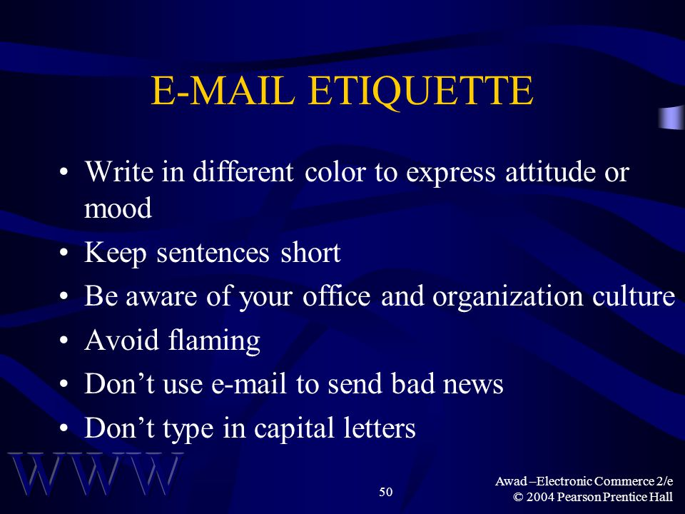 Awad –Electronic Commerce 2/e © 2004 Pearson Prentice Hall 50 E-MAIL ETIQUETTE Write in different color to express attitude or mood Keep sentences sho