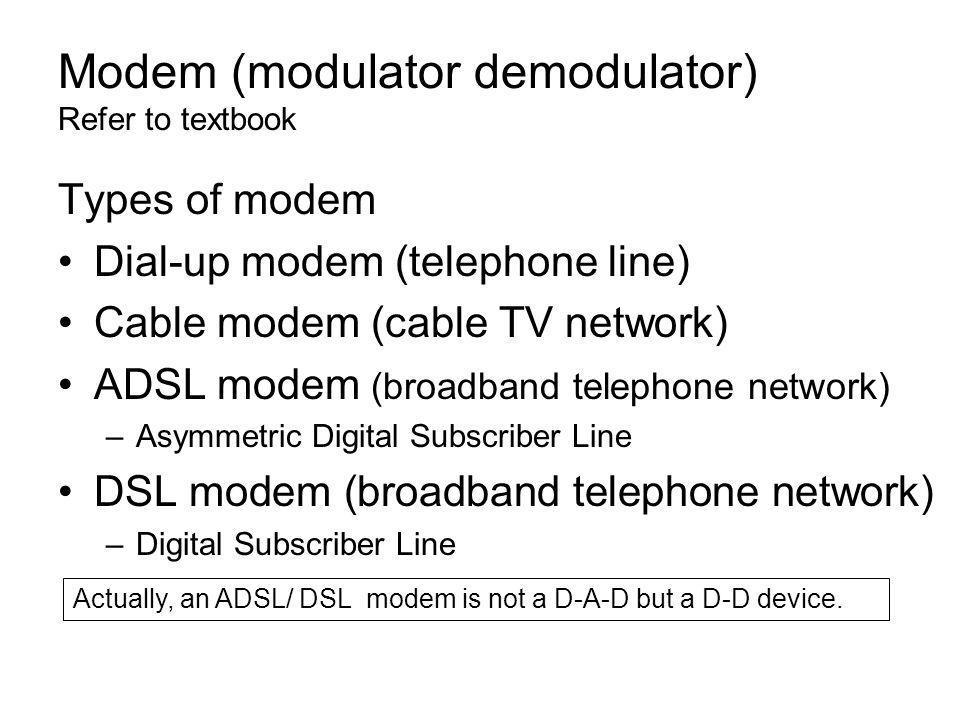 Modem (modulator demodulator) Refer to textbook Types of modem Dial-up modem (telephone line) Cable modem (cable TV network) ADSL modem (broadband telephone network) –Asymmetric Digital Subscriber Line DSL modem (broadband telephone network) –Digital Subscriber Line Actually, an ADSL/ DSL modem is not a D-A-D but a D-D device.