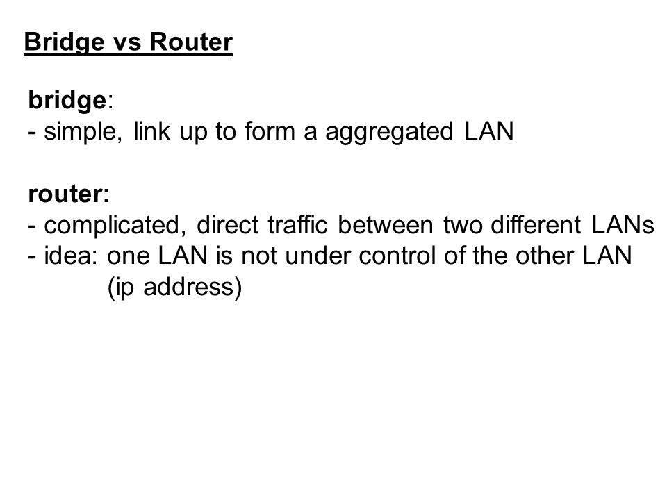 Bridge vs Router bridge: - simple, link up to form a aggregated LAN router: - complicated, direct traffic between two different LANs - idea: one LAN is not under control of the other LAN (ip address)