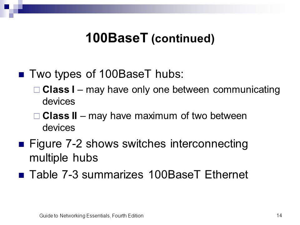 Guide to Networking Essentials, Fourth Edition14 100BaseT (continued) Two types of 100BaseT hubs: Class I – may have only one between communicating de