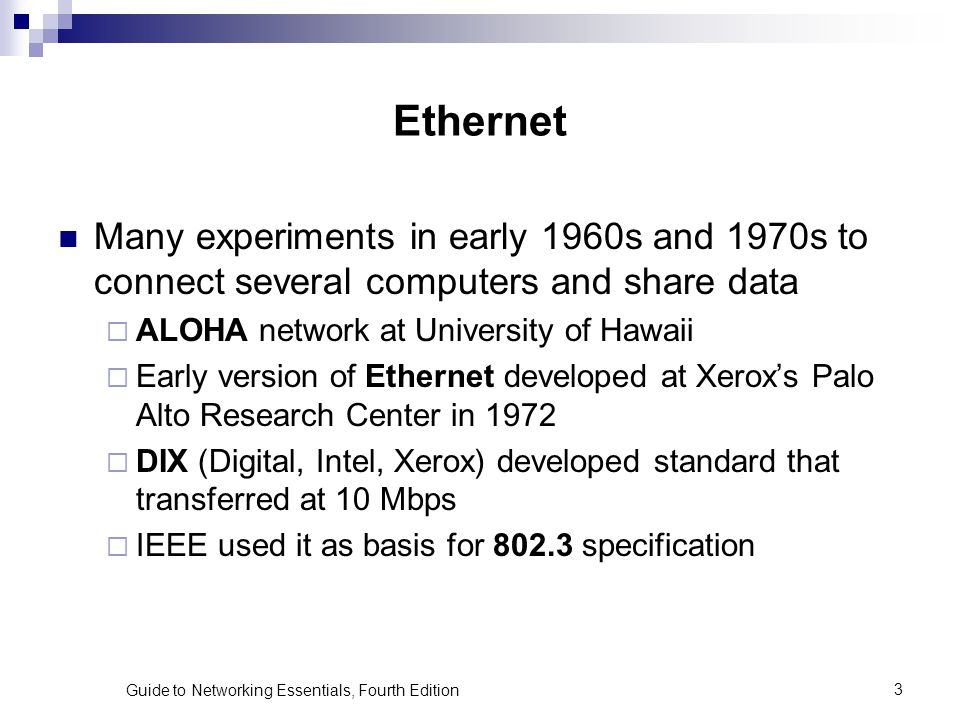 Guide to Networking Essentials, Fourth Edition3 Ethernet Many experiments in early 1960s and 1970s to connect several computers and share data ALOHA n