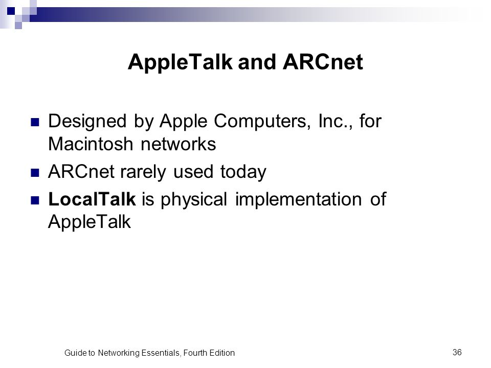 Guide to Networking Essentials, Fourth Edition36 AppleTalk and ARCnet Designed by Apple Computers, Inc., for Macintosh networks ARCnet rarely used tod