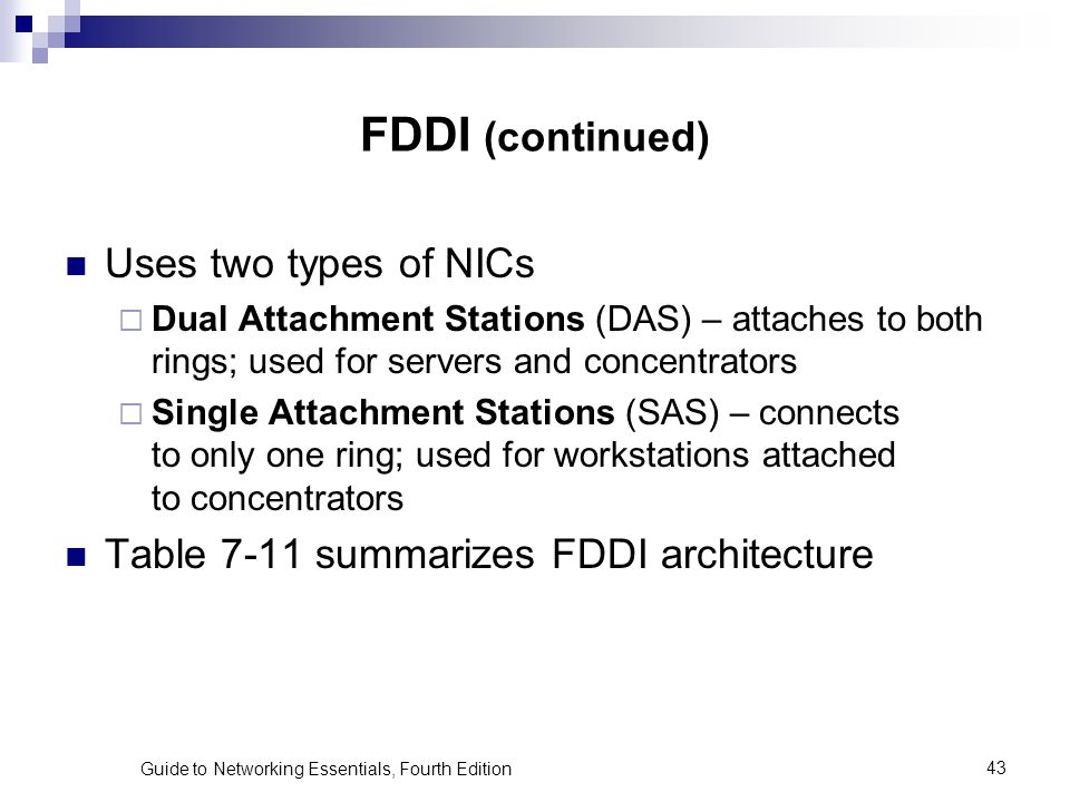 Guide to Networking Essentials, Fourth Edition43 FDDI (continued) Uses two types of NICs Dual Attachment Stations (DAS) – attaches to both rings; used