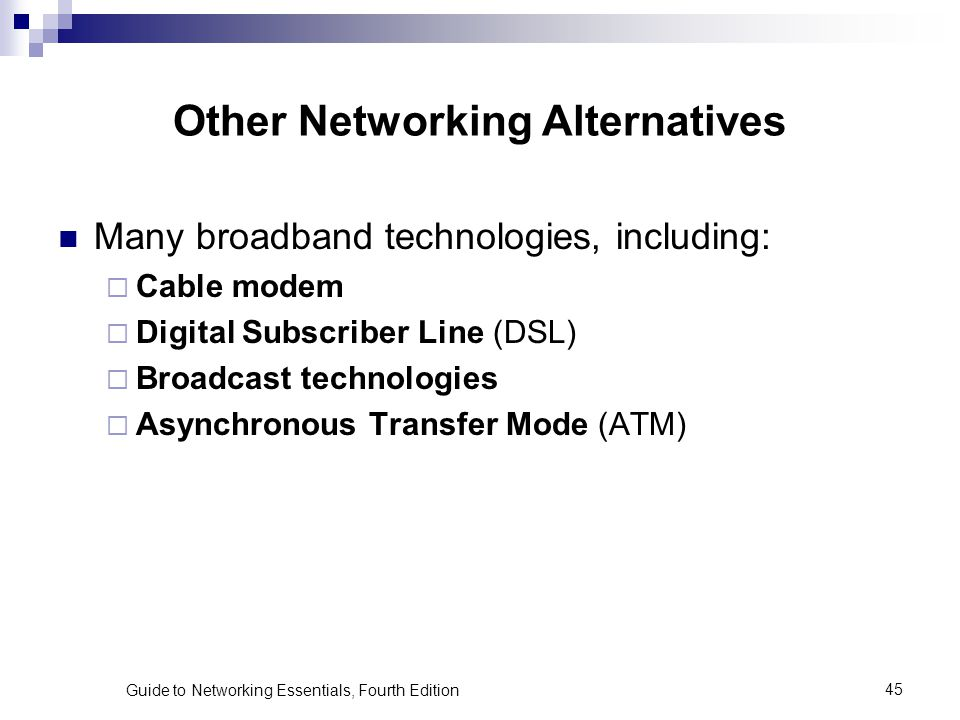 Guide to Networking Essentials, Fourth Edition45 Other Networking Alternatives Many broadband technologies, including: Cable modem Digital Subscriber