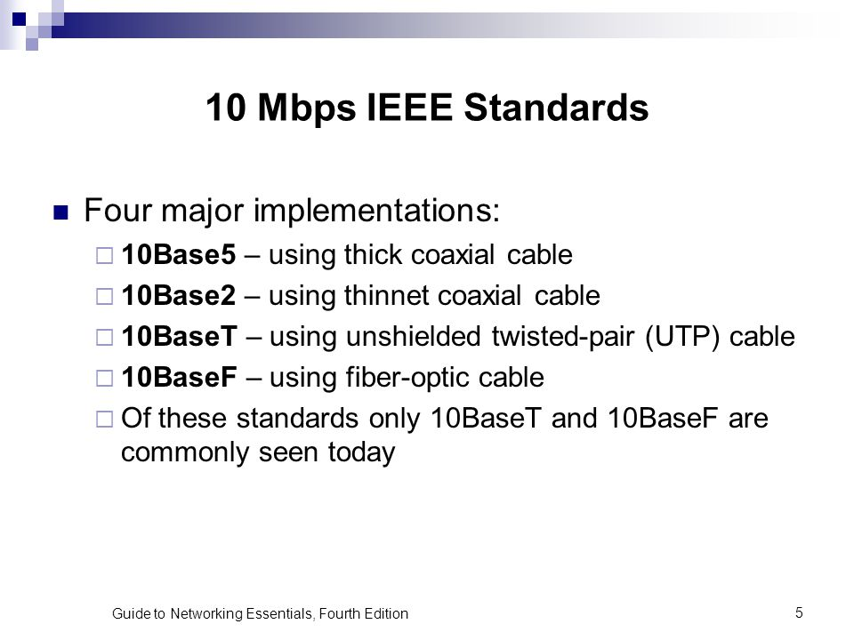 Guide to Networking Essentials, Fourth Edition5 10 Mbps IEEE Standards Four major implementations: 10Base5 – using thick coaxial cable 10Base2 – using