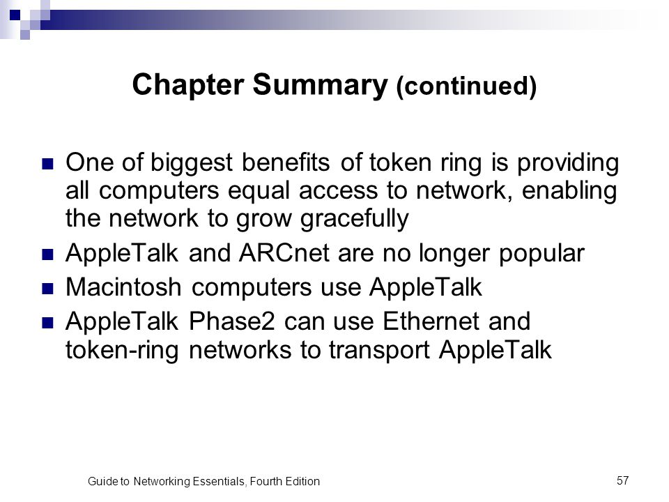 Guide to Networking Essentials, Fourth Edition57 Chapter Summary (continued) One of biggest benefits of token ring is providing all computers equal ac