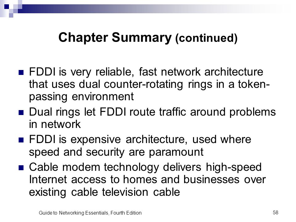 Guide to Networking Essentials, Fourth Edition58 Chapter Summary (continued) FDDI is very reliable, fast network architecture that uses dual counter-r