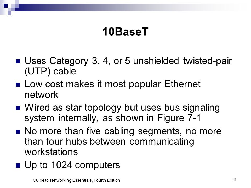 Guide to Networking Essentials, Fourth Edition6 10BaseT Uses Category 3, 4, or 5 unshielded twisted-pair (UTP) cable Low cost makes it most popular Et